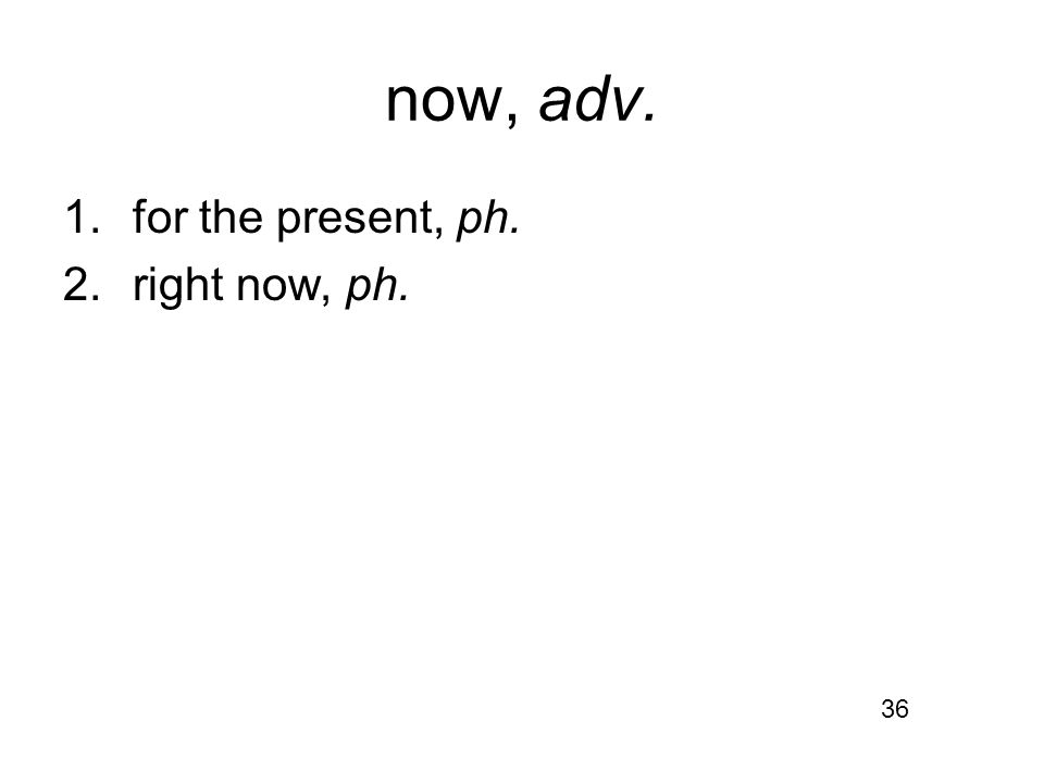 now, adv. 1.for the present, ph. 2.right now, ph. 36