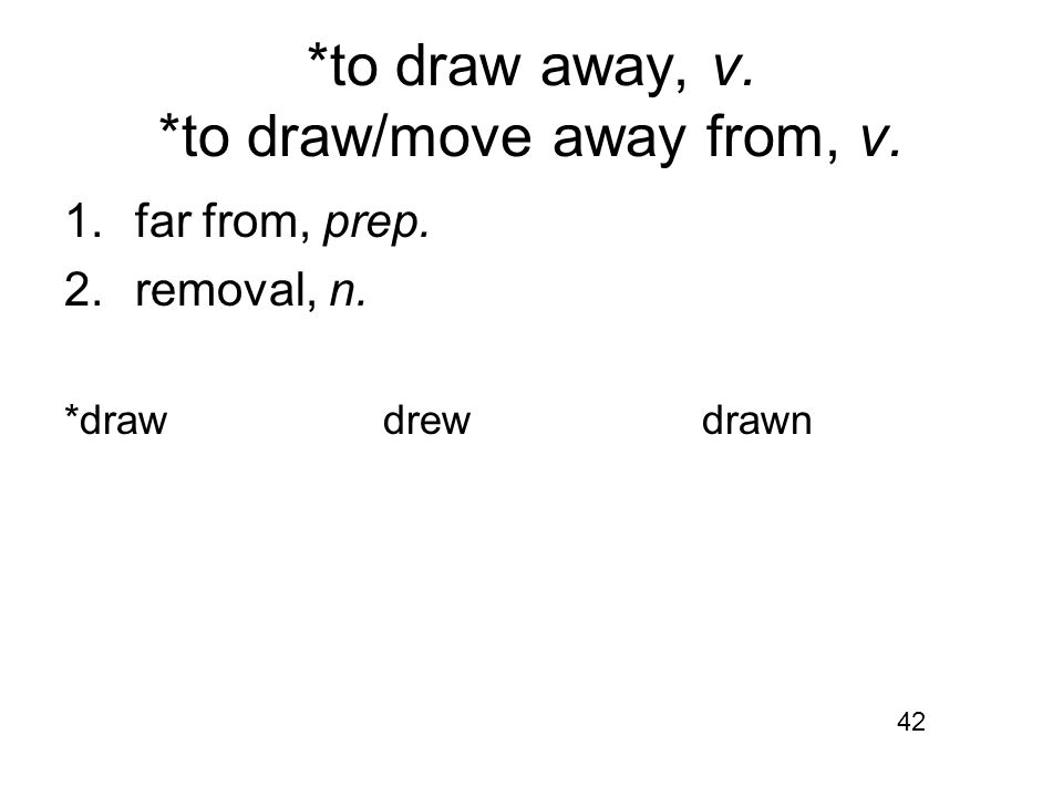 *to draw away, v. *to draw/move away from, v. 1.far from, prep. 2.removal, n. *drawdrewdrawn 42