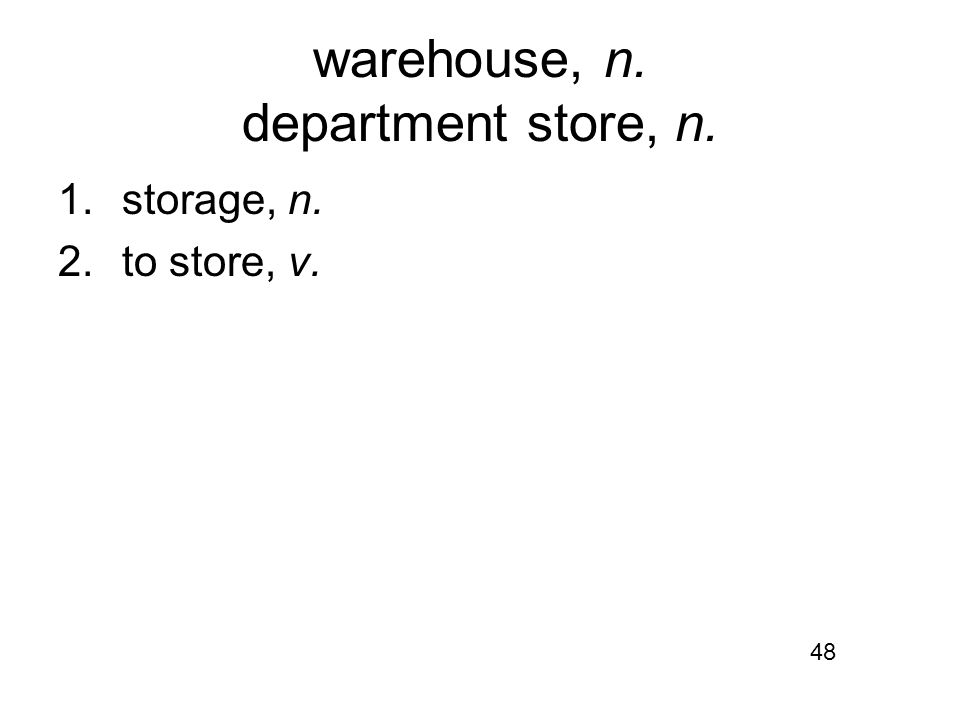 warehouse, n. department store, n. 1.storage, n. 2.to store, v. 48