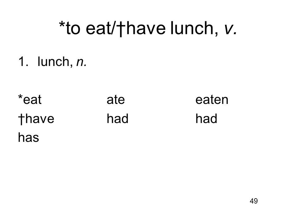 *to eat/†have lunch, v. 1.lunch, n. *eatateeaten †havehadhad has 49