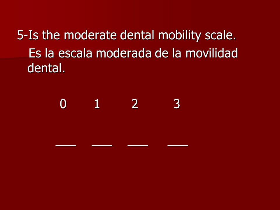 5-Is the moderate dental mobility scale. Es la escala moderada de la movilidad dental.