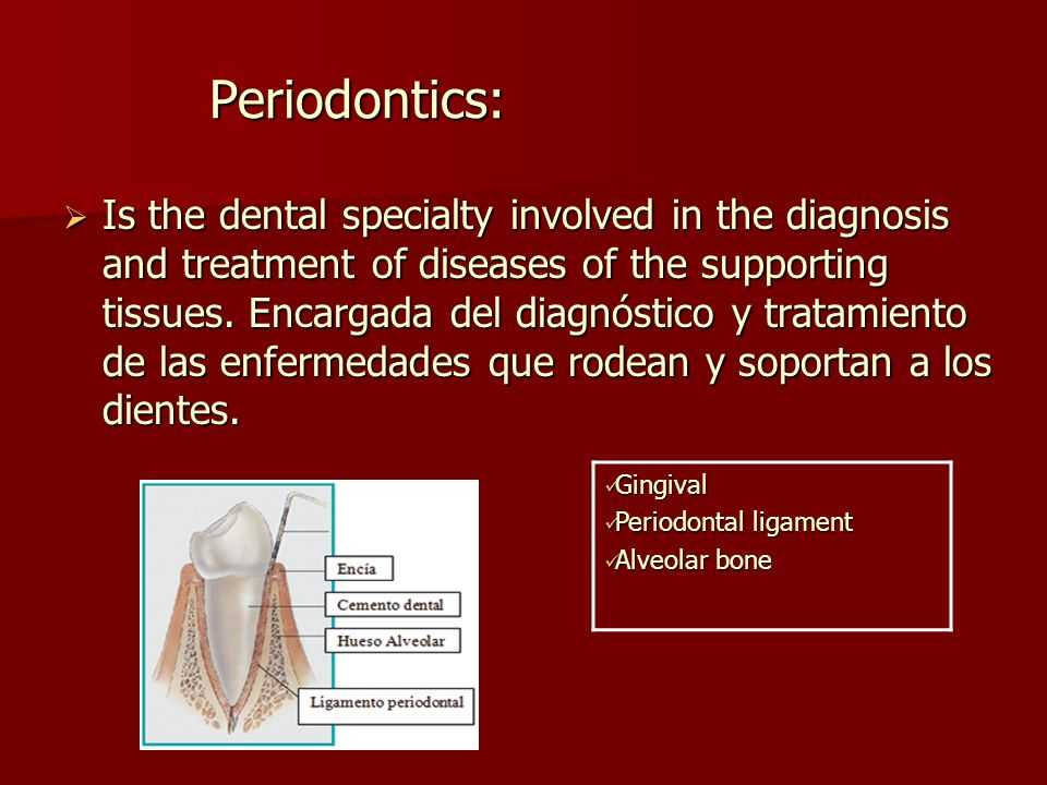 Periodontics:  Is the dental specialty involved in the diagnosis and treatment of diseases of the supporting tissues.