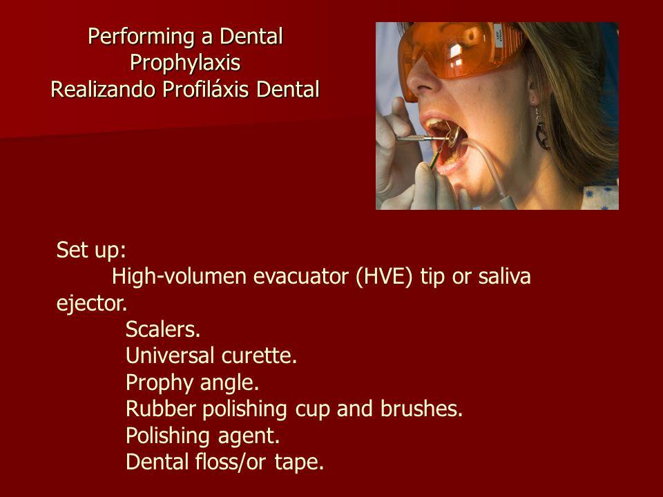 Performing a Dental Prophylaxis Realizando Profiláxis Dental Set up: High-volumen evacuator (HVE) tip or saliva ejector.