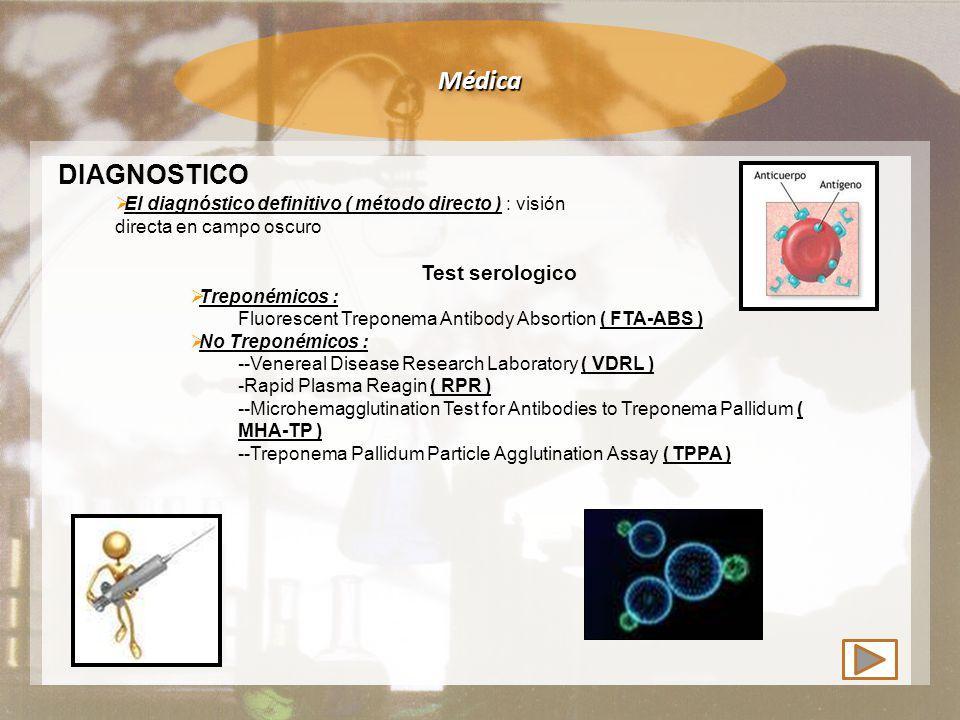 Médica DIAGNOSTICO  El diagnóstico definitivo ( método directo ) : visión directa en campo oscuro Test serologico  Treponémicos : Fluorescent Treponema Antibody Absortion ( FTA-ABS )  No Treponémicos : --Venereal Disease Research Laboratory ( VDRL ) -Rapid Plasma Reagin ( RPR ) --Microhemagglutination Test for Antibodies to Treponema Pallidum ( MHA-TP ) --Treponema Pallidum Particle Agglutination Assay ( TPPA )