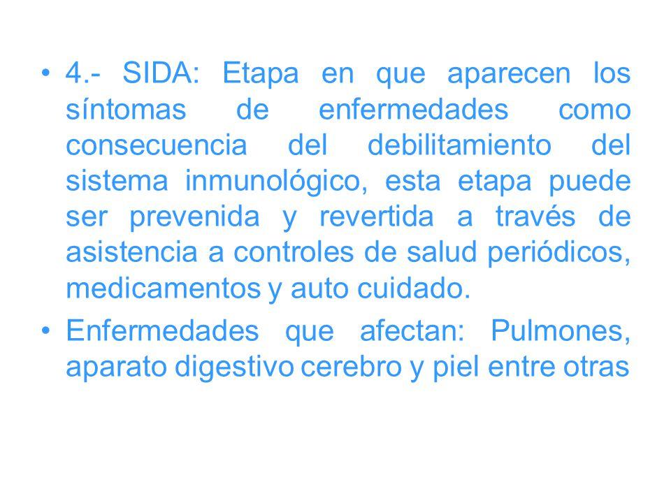 4.- SIDA: Etapa en que aparecen los síntomas de enfermedades como consecuencia del debilitamiento del sistema inmunológico, esta etapa puede ser prevenida y revertida a través de asistencia a controles de salud periódicos, medicamentos y auto cuidado.
