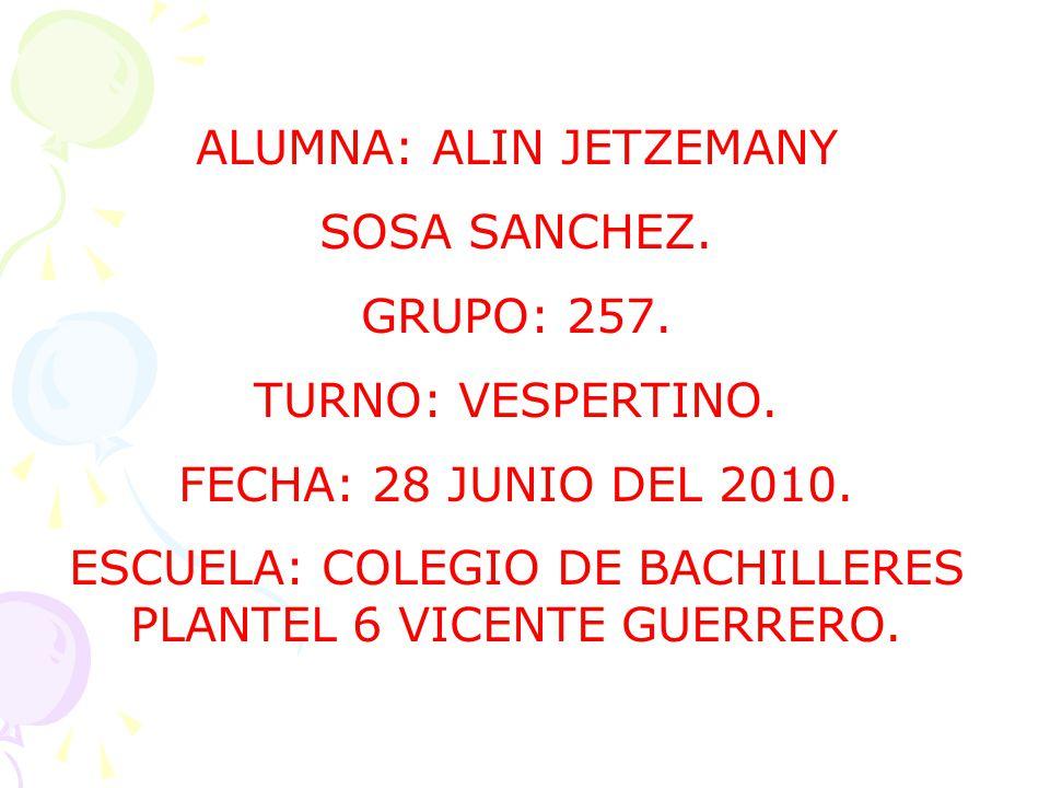 ALUMNA: ALIN JETZEMANY SOSA SANCHEZ. GRUPO: 257. TURNO: VESPERTINO. FECHA: 28 JUNIO DEL 2010. ESCUELA: COLEGIO DE BACHILLERES PLANTEL 6 VICENTE GUERRE