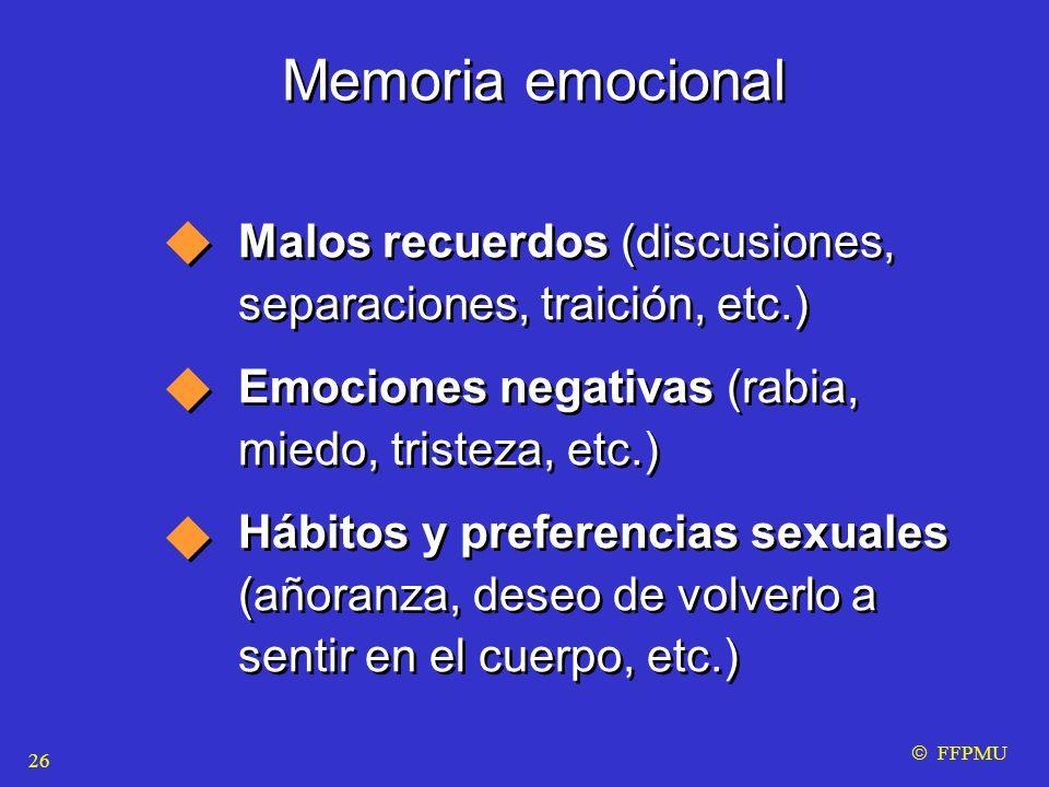 Memoria emocional Malos recuerdos (discusiones, separaciones, traición, etc.) Emociones negativas (rabia, miedo, tristeza, etc.) Hábitos y preferencias sexuales (añoranza, deseo de volverlo a sentir en el cuerpo, etc.) Malos recuerdos (discusiones, separaciones, traición, etc.) Emociones negativas (rabia, miedo, tristeza, etc.) Hábitos y preferencias sexuales (añoranza, deseo de volverlo a sentir en el cuerpo, etc.)  FFPMU 26