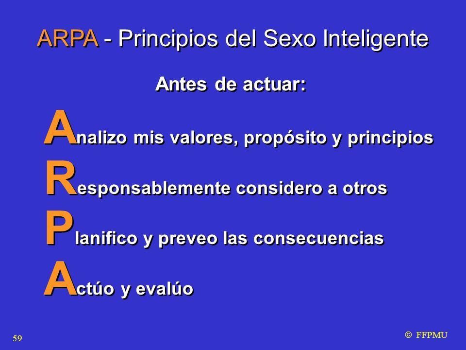 A nalizo mis valores, propósito y principios R esponsablemente considero a otros P lanifico y preveo las consecuencias A ctúo y evalúo A nalizo mis valores, propósito y principios R esponsablemente considero a otros P lanifico y preveo las consecuencias A ctúo y evalúo  FFPMU ARPA - Principios del Sexo Inteligente Antes de actuar: 59