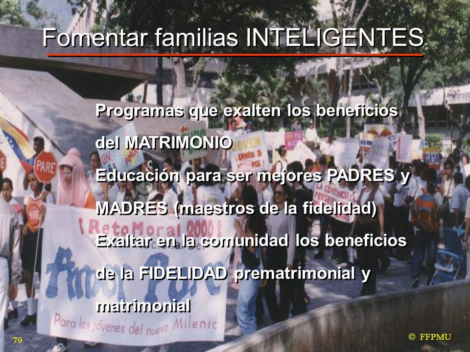 Fomentar familias INTELIGENTES Programas que exalten los beneficios del MATRIMONIO Educación para ser mejores PADRES y MADRES (maestros de la fidelidad) Exaltar en la comunidad los beneficios de la FIDELIDAD prematrimonial y matrimonial Programas que exalten los beneficios del MATRIMONIO Educación para ser mejores PADRES y MADRES (maestros de la fidelidad) Exaltar en la comunidad los beneficios de la FIDELIDAD prematrimonial y matrimonial  FFPMU 79