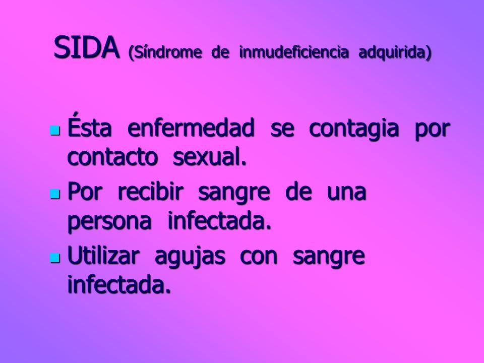 SIDA (Síndrome de inmudeficiencia adquirida) Ésta enfermedad se contagia por contacto sexual. Por recibir sangre de una persona infectada. Utilizar ag