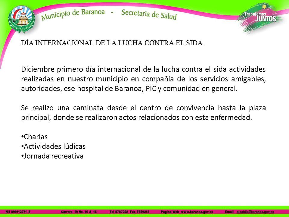 DÍA INTERNACIONAL DE LA LUCHA CONTRA EL SIDA Diciembre primero día internacional de la lucha contra el sida actividades realizadas en nuestro municipio en compañía de los servicios amigables, autoridades, ese hospital de Baranoa, PIC y comunidad en general.