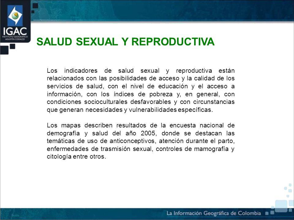 SALUD SEXUAL Y REPRODUCTIVA Los indicadores de salud sexual y reproductiva están relacionados con las posibilidades de acceso y la calidad de los servicios de salud, con el nivel de educación y el acceso a información, con los índices de pobreza y, en general, con condiciones socioculturales desfavorables y con circunstancias que generan necesidades y vulnerabilidades específicas.