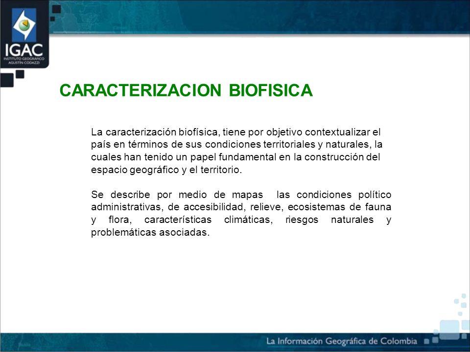 CARACTERIZACION BIOFISICA La caracterización biofísica, tiene por objetivo contextualizar el país en términos de sus condiciones territoriales y naturales, la cuales han tenido un papel fundamental en la construcción del espacio geográfico y el territorio.