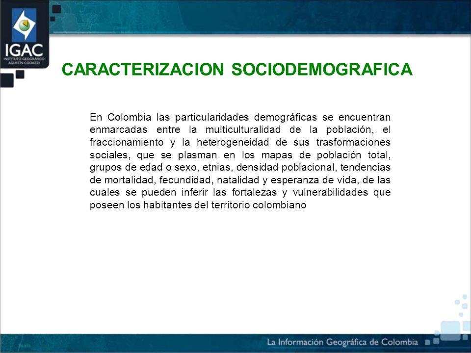 CARACTERIZACION SOCIODEMOGRAFICA En Colombia las particularidades demográficas se encuentran enmarcadas entre la multiculturalidad de la población, el fraccionamiento y la heterogeneidad de sus trasformaciones sociales, que se plasman en los mapas de población total, grupos de edad o sexo, etnias, densidad poblacional, tendencias de mortalidad, fecundidad, natalidad y esperanza de vida, de las cuales se pueden inferir las fortalezas y vulnerabilidades que poseen los habitantes del territorio colombiano