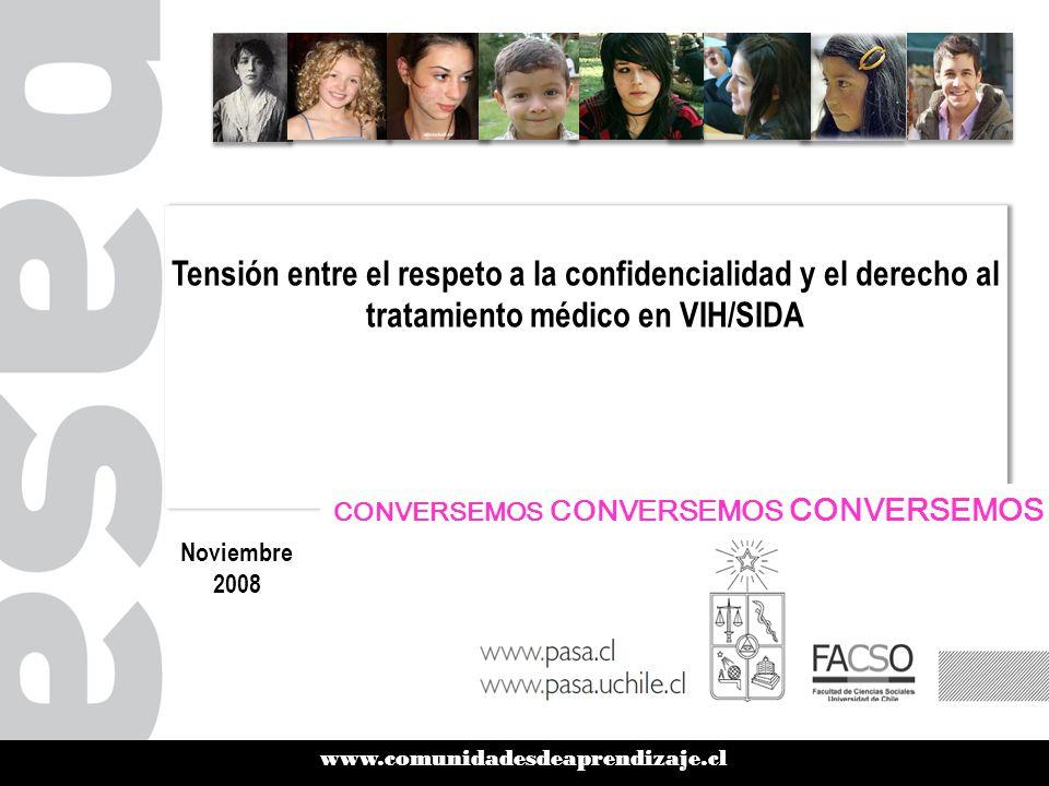www.comunidadesdeaprendizaje.cl Tensión entre el respeto a la confidencialidad y el derecho al tratamiento médico en VIH/SIDA Noviembre 2008 CONVERSEMOS CONVERSEMOS CONVERSEMOS