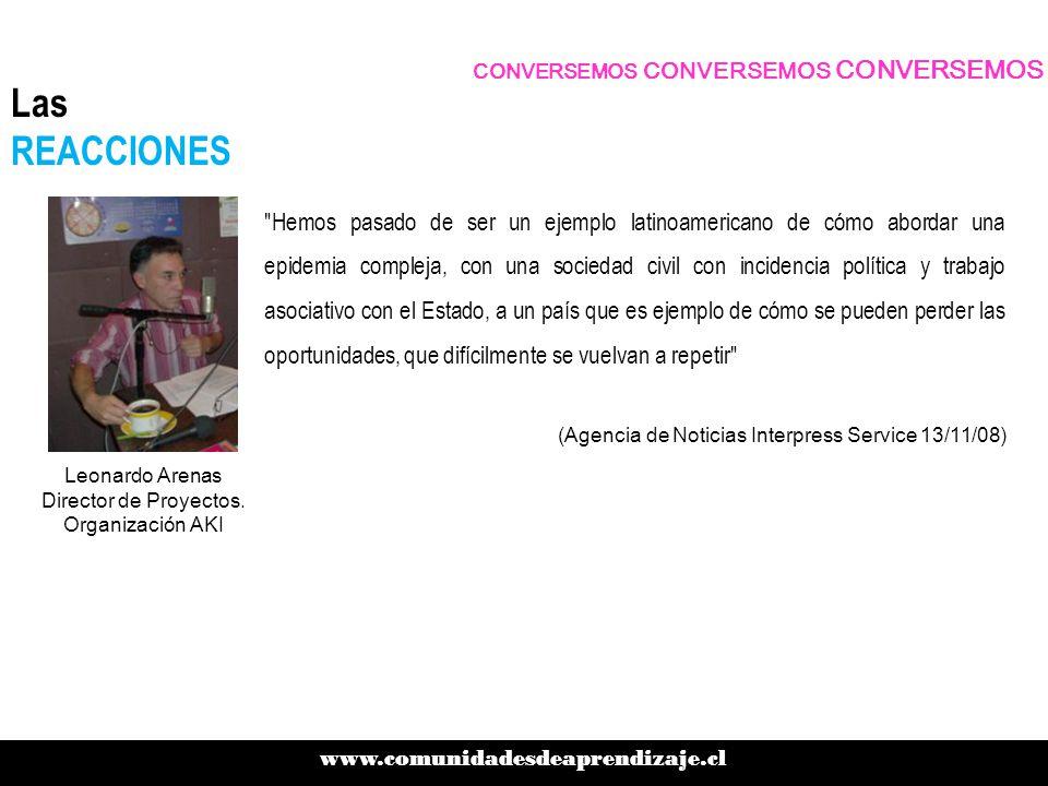 Hemos pasado de ser un ejemplo latinoamericano de cómo abordar una epidemia compleja, con una sociedad civil con incidencia política y trabajo asociativo con el Estado, a un país que es ejemplo de cómo se pueden perder las oportunidades, que difícilmente se vuelvan a repetir CONVERSEMOS CONVERSEMOS CONVERSEMOS www.comunidadesdeaprendizaje.cl Las REACCIONES Leonardo Arenas Director de Proyectos.