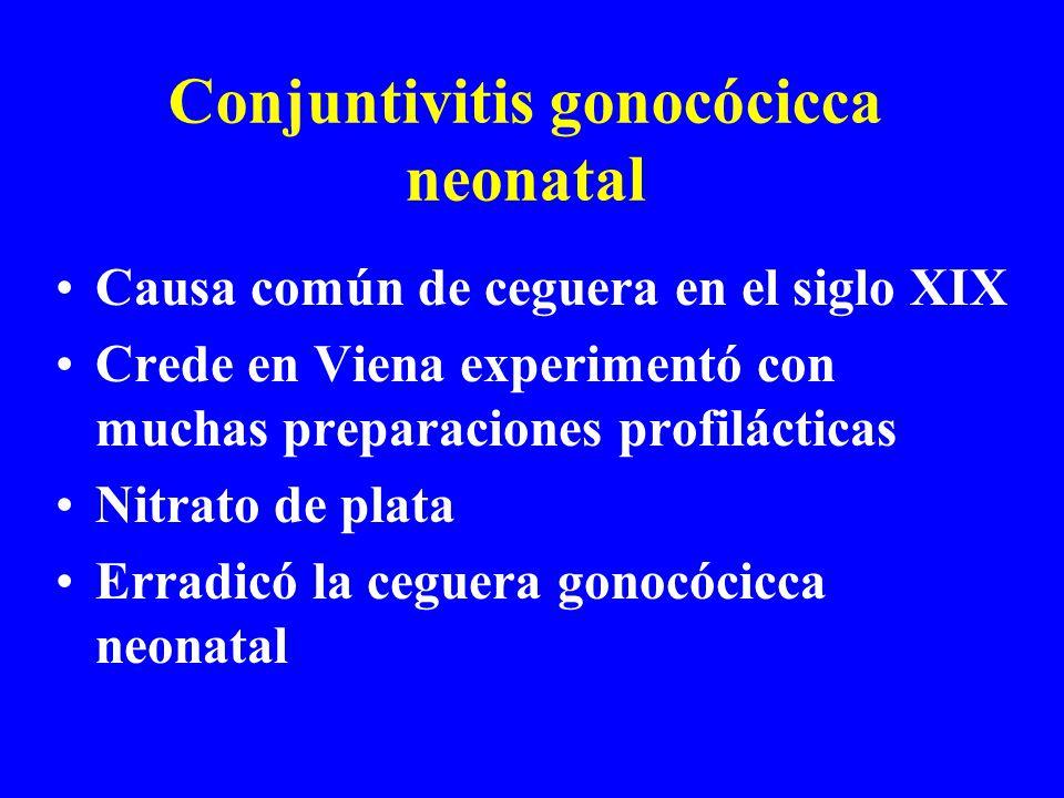 Conjuntivitis gonocócicca neonatal Causa común de ceguera en el siglo XIX Crede en Viena experimentó con muchas preparaciones profilácticas Nitrato de plata Erradicó la ceguera gonocócicca neonatal