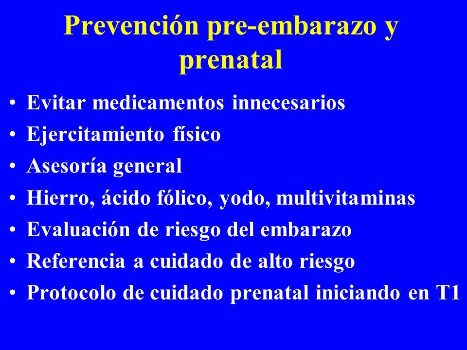 Prevención pre-embarazo y prenatal Evitar medicamentos innecesarios Ejercitamiento físico Asesoría general Hierro, ácido fólico, yodo, multivitaminas Evaluación de riesgo del embarazo Referencia a cuidado de alto riesgo Protocolo de cuidado prenatal iniciando en T1