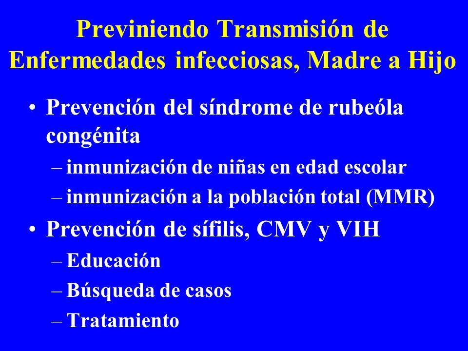 Previniendo Transmisión de Enfermedades infecciosas, Madre a Hijo Prevención del síndrome de rubeóla congénita –inmunización de niñas en edad escolar –inmunización a la población total (MMR) Prevención de sífilis, CMV y VIH –Educación –Búsqueda de casos –Tratamiento