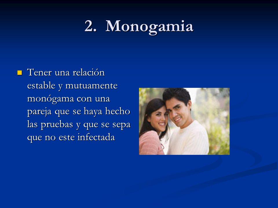 2. Monogamia Tener una relación estable y mutuamente monógama con una pareja que se haya hecho las pruebas y que se sepa que no este infectada Tener u