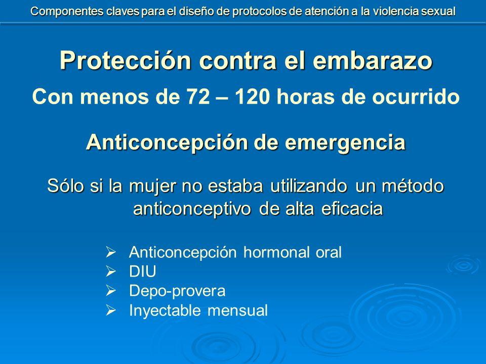 Protección contra el embarazo Con menos de 72 – 120 horas de ocurrido Anticoncepción de emergencia Sólo si la mujer no estaba utilizando un método anticonceptivo de alta eficacia  Anticoncepción hormonal oral  DIU  Depo-provera  Inyectable mensual Componentes claves para el diseño de protocolos de atención a la violencia sexual