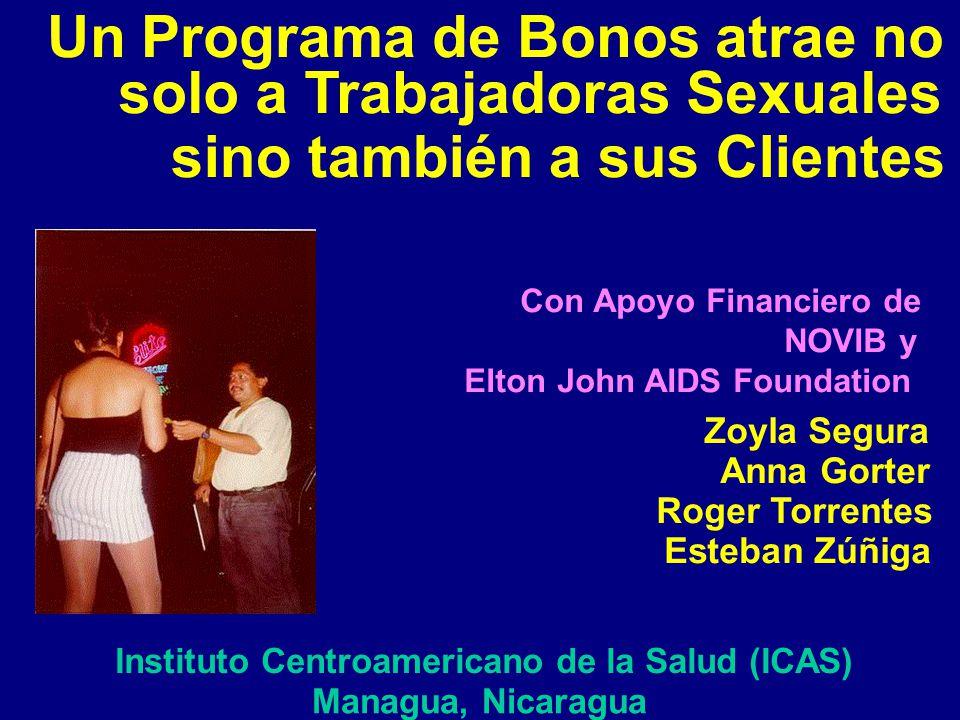 Un Programa de Bonos atrae no solo a Trabajadoras Sexuales sino también a sus Clientes Con Apoyo Financiero de NOVIB y Elton John AIDS Foundation Zoyla Segura Anna Gorter Roger Torrentes Esteban Zúñiga Instituto Centroamericano de la Salud (ICAS) Managua, Nicaragua