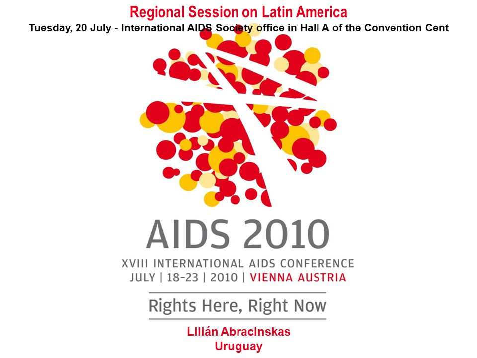 Regional Session on Latin America Tuesday, 20 July - International AIDS Society office in Hall A of the Convention Cent Lilián Abracinskas Uruguay