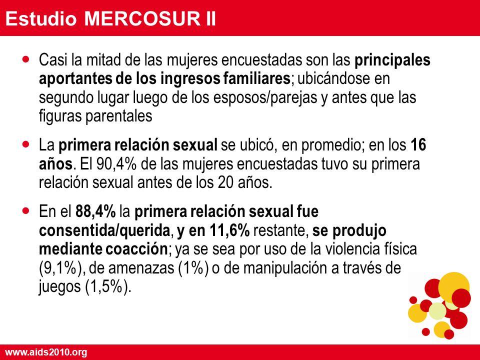 www.aids2010.org Estudio MERCOSUR II Casi la mitad de las mujeres encuestadas son las principales aportantes de los ingresos familiares ; ubicándose en segundo lugar luego de los esposos/parejas y antes que las figuras parentales La primera relación sexual se ubicó, en promedio; en los 16 años.
