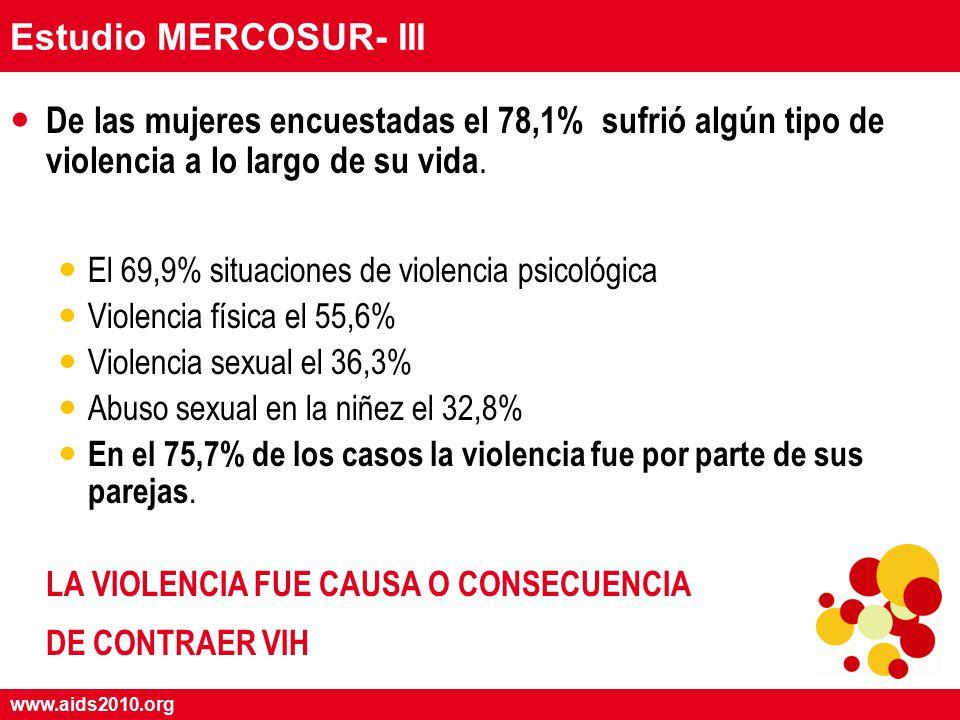 www.aids2010.org Estudio MERCOSUR- III De las mujeres encuestadas el 78,1% sufrió algún tipo de violencia a lo largo de su vida.