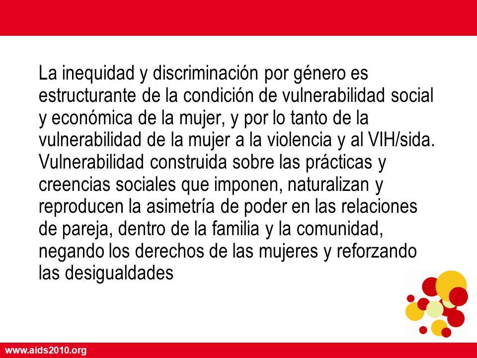 www.aids2010.org La inequidad y discriminación por género es estructurante de la condición de vulnerabilidad social y económica de la mujer, y por lo tanto de la vulnerabilidad de la mujer a la violencia y al VIH/sida.