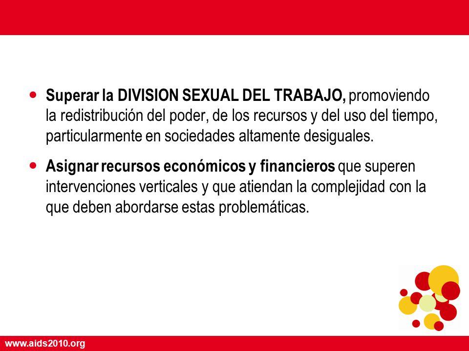 www.aids2010.org Superar la DIVISION SEXUAL DEL TRABAJO, promoviendo la redistribución del poder, de los recursos y del uso del tiempo, particularmente en sociedades altamente desiguales.