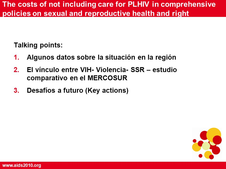 www.aids2010.org The costs of not including care for PLHIV in comprehensive policies on sexual and reproductive health and right Talking points: 1.Algunos datos sobre la situación en la región 2.El vínculo entre VIH- Violencia- SSR – estudio comparativo en el MERCOSUR 3.Desafíos a futuro (Key actions)