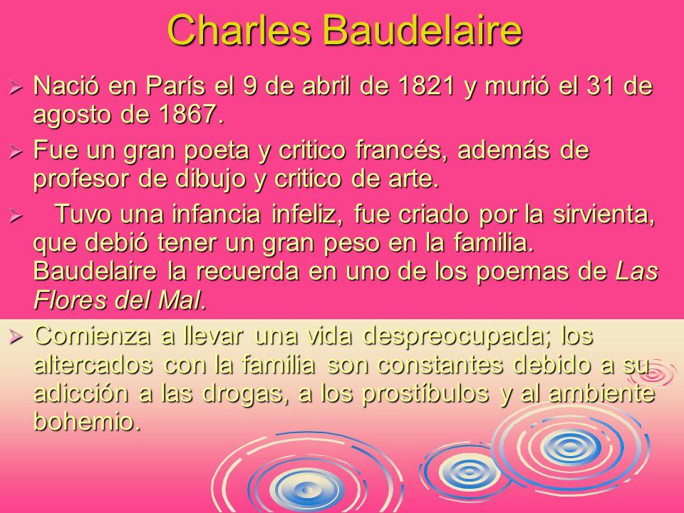 Charles Baudelaire  Nació en París el 9 de abril de 1821 y murió el 31 de agosto de 1867.