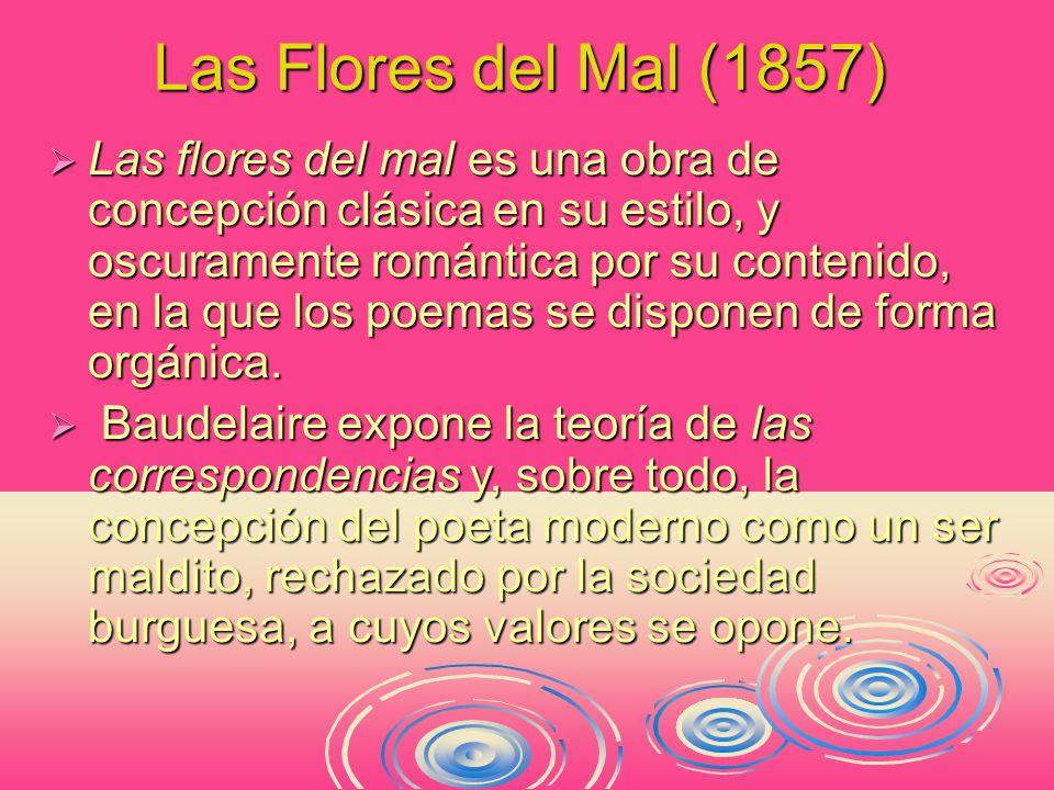Las Flores del Mal (1857)  Las flores del mal es una obra de concepción clásica en su estilo, y oscuramente romántica por su contenido, en la que los poemas se disponen de forma orgánica.