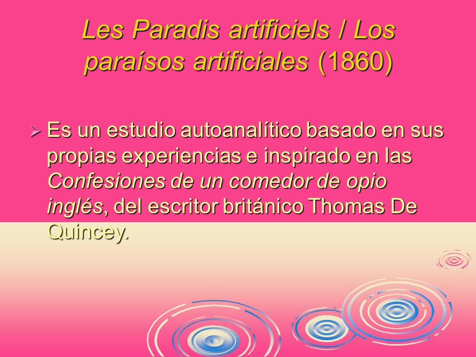 Les Paradis artificiels / Los paraísos artificiales (1860)  Es un estudio autoanalítico basado en sus propias experiencias e inspirado en las Confesiones de un comedor de opio inglés, del escritor británico Thomas De Quincey.