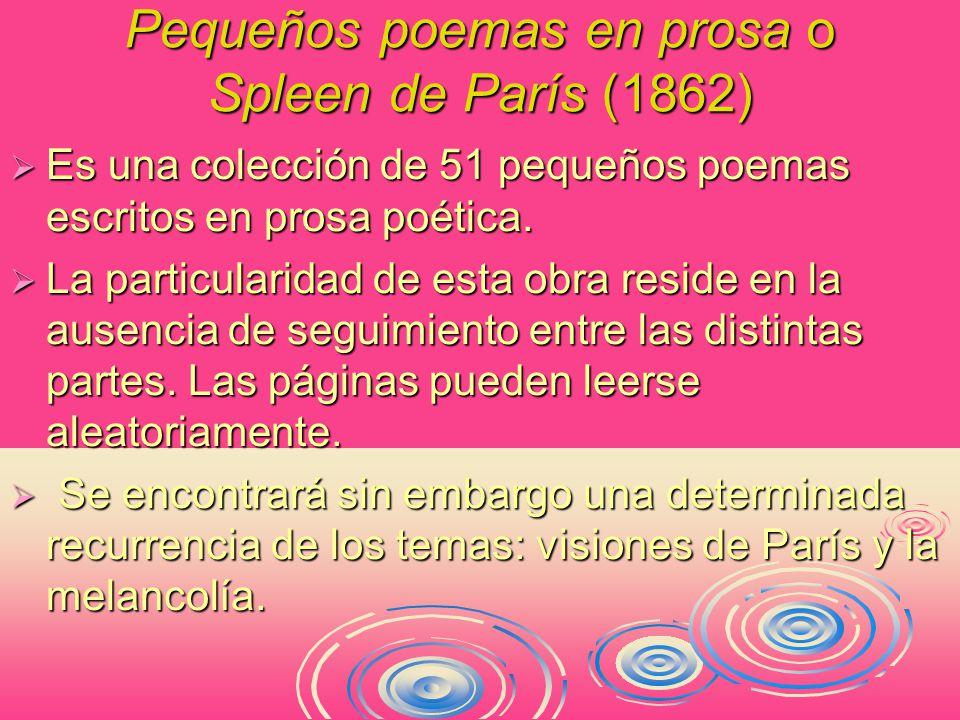 Pequeños poemas en prosa o Spleen de París (1862)  Es una colección de 51 pequeños poemas escritos en prosa poética.