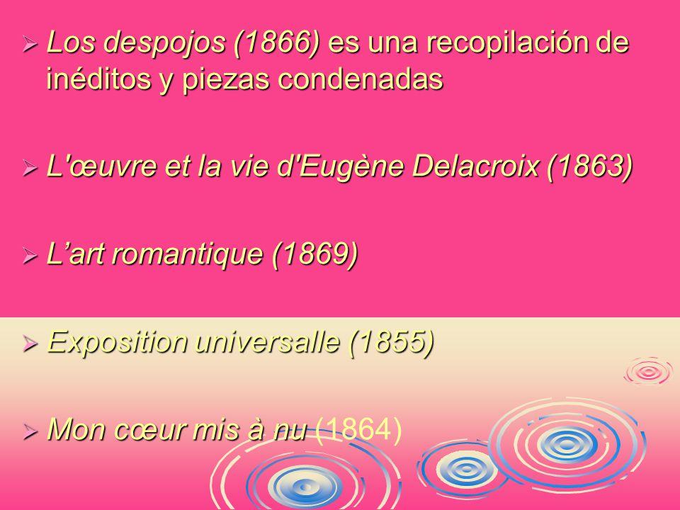  Los despojos (1866) es una recopilación de inéditos y piezas condenadas  L œuvre et la vie d Eugène Delacroix (1863)  L'art romantique (1869)  Exposition universalle (1855)  Mon cœur mis à nu  Mon cœur mis à nu (1864)