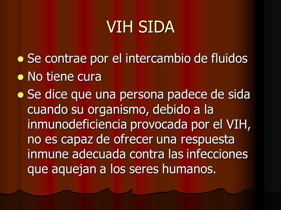 VIH SIDA Se contrae por el intercambio de fluidos Se contrae por el intercambio de fluidos No tiene cura No tiene cura Se dice que una persona padece de sida cuando su organismo, debido a la inmunodeficiencia provocada por el VIH, no es capaz de ofrecer una respuesta inmune adecuada contra las infecciones que aquejan a los seres humanos.