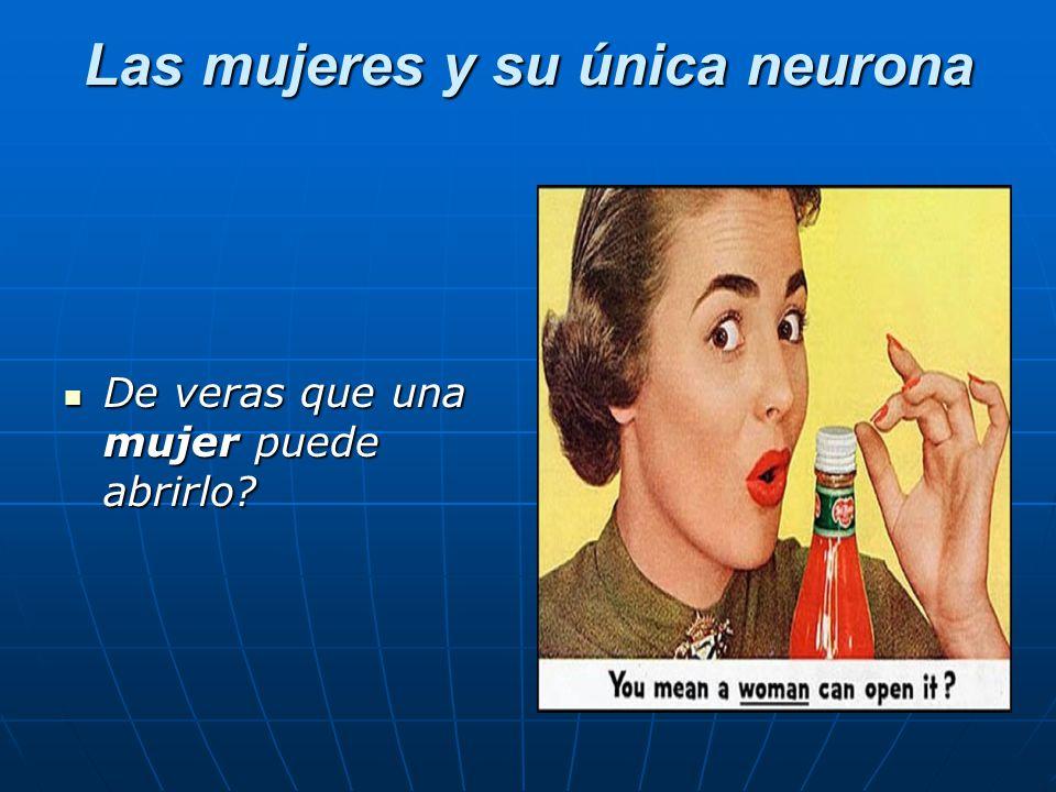 Las mujeres y su única neurona De veras que una mujer puede abrirlo.