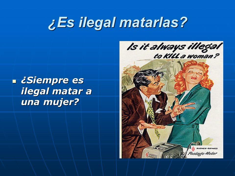 ¿Es ilegal matarlas ¿Siempre es ilegal matar a una mujer ¿Siempre es ilegal matar a una mujer