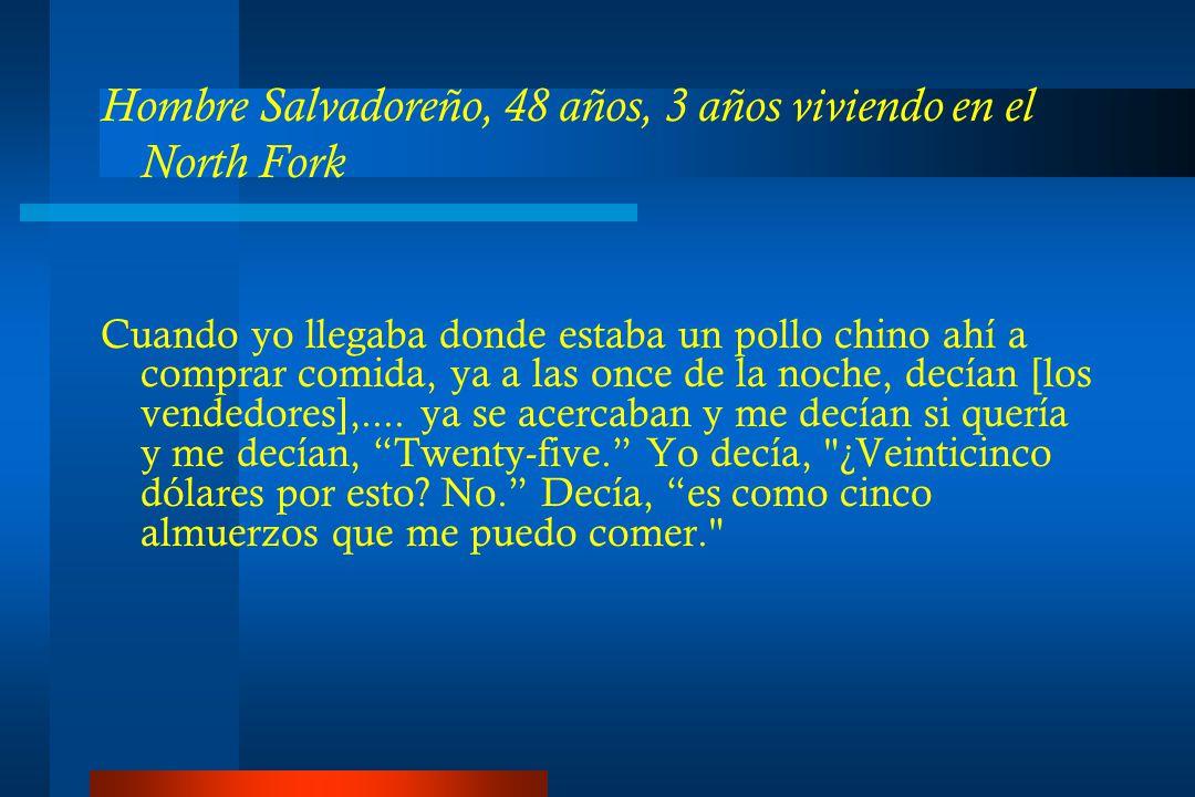 Hombre Salvadoreño, 48 años, 3 años viviendo en el North Fork Cuando yo llegaba donde estaba un pollo chino ahí a comprar comida, ya a las once de la noche, decían [los vendedores],....