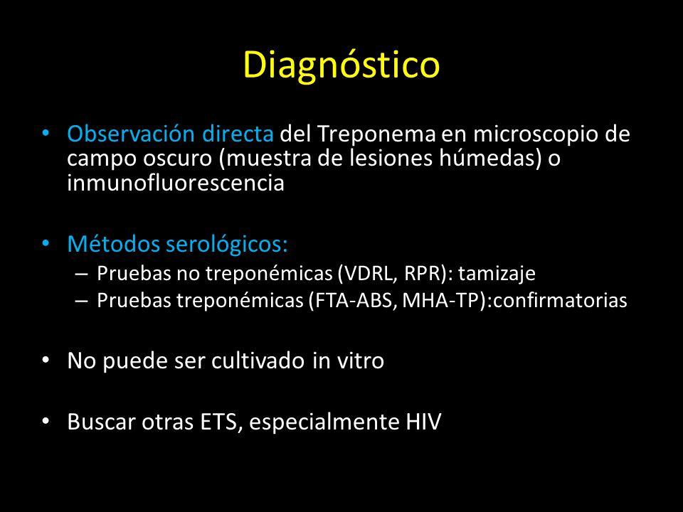 Diagnóstico Observación directa del Treponema en microscopio de campo oscuro (muestra de lesiones húmedas) o inmunofluorescencia Métodos serológicos: – Pruebas no treponémicas (VDRL, RPR): tamizaje – Pruebas treponémicas (FTA-ABS, MHA-TP):confirmatorias No puede ser cultivado in vitro Buscar otras ETS, especialmente HIV