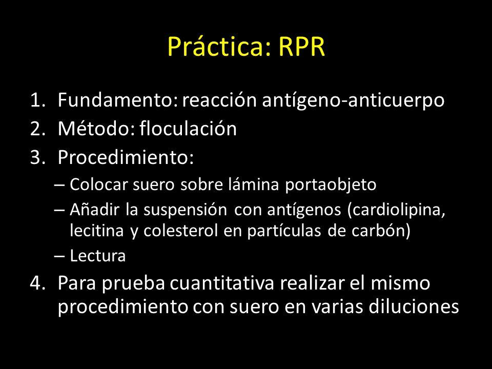 Práctica: RPR 1.Fundamento: reacción antígeno-anticuerpo 2.Método: floculación 3.Procedimiento: – Colocar suero sobre lámina portaobjeto – Añadir la suspensión con antígenos (cardiolipina, lecitina y colesterol en partículas de carbón) – Lectura 4.Para prueba cuantitativa realizar el mismo procedimiento con suero en varias diluciones