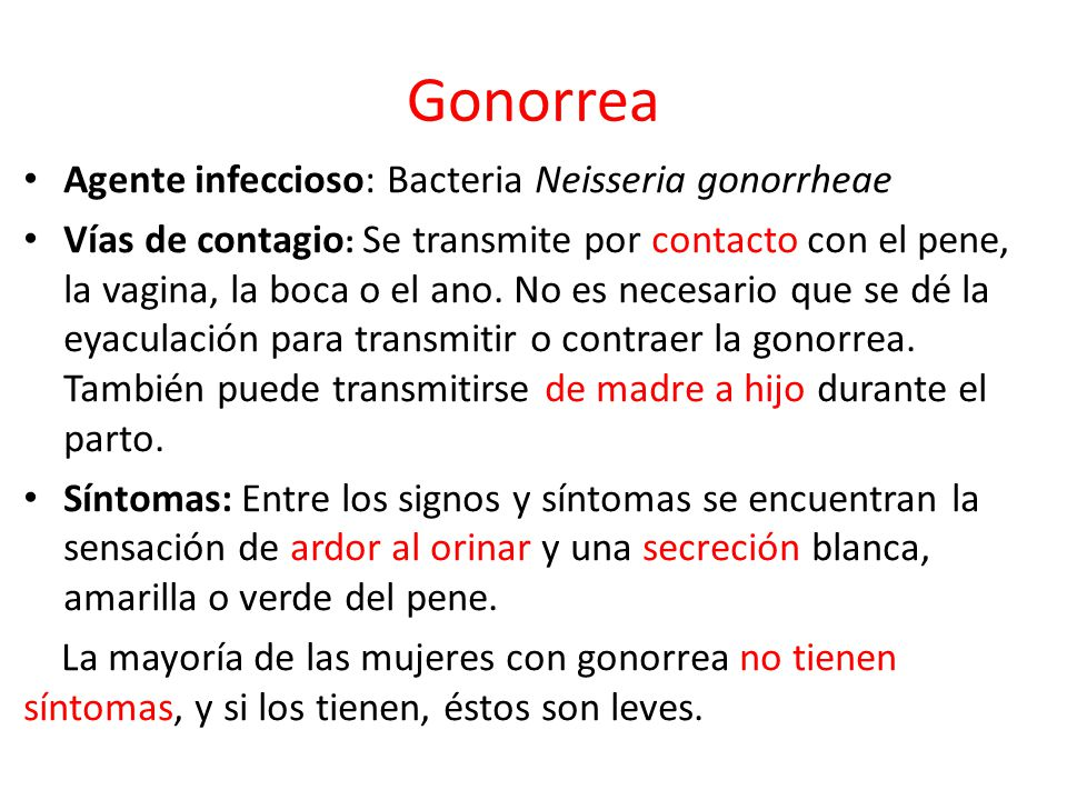 Gonorrea Agente infeccioso: Bacteria Neisseria gonorrheae Vías de contagio : Se transmite por contacto con el pene, la vagina, la boca o el ano.