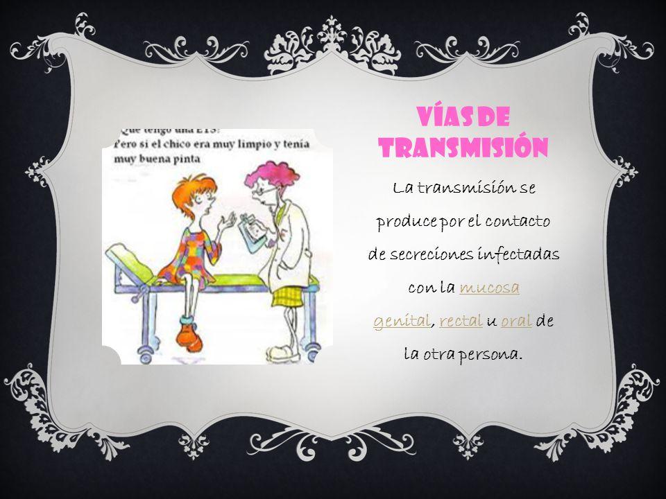 VÍAS DE TRANSMISIÓN La transmisión se produce por el contacto de secreciones infectadas con la mucosa genital, rectal u oral de la otra persona.mucosa genitalrectaloral