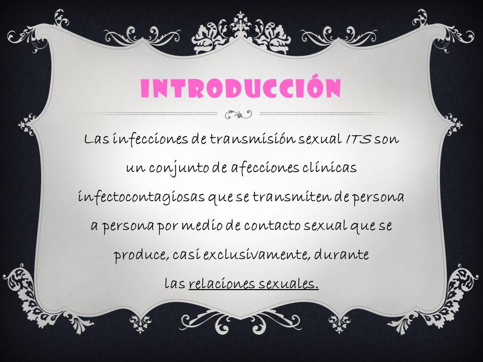INTRODUCCIÓN Las infecciones de transmisión sexual ITS son un conjunto de afecciones clínicas infectocontagiosas que se transmiten de persona a persona por medio de contacto sexual que se produce, casi exclusivamente, durante las relaciones sexuales.