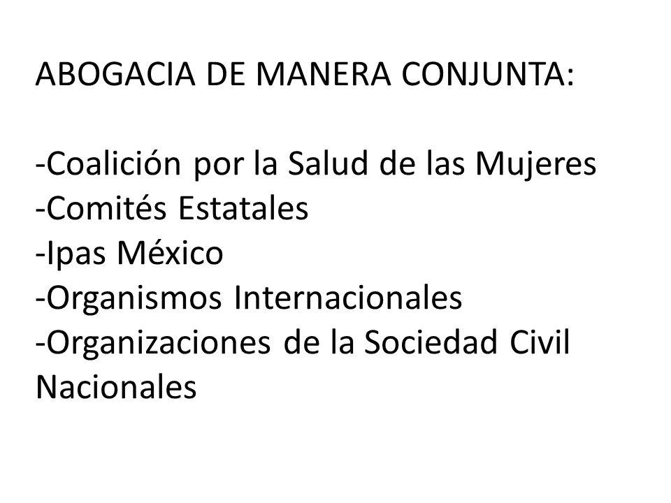 ABOGACIA DE MANERA CONJUNTA: -Coalición por la Salud de las Mujeres -Comités Estatales -Ipas México -Organismos Internacionales -Organizaciones de la Sociedad Civil Nacionales