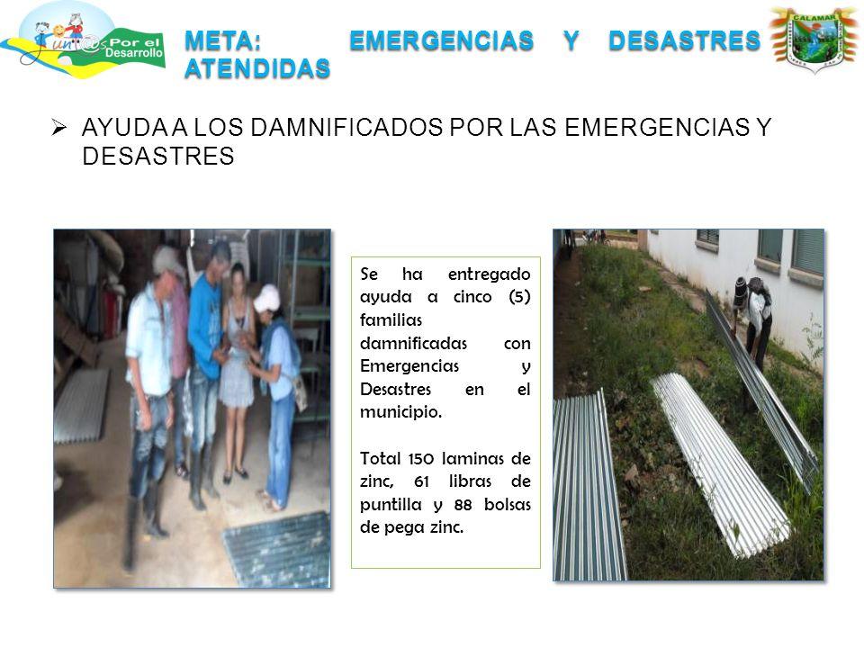 META: EMERGENCIAS Y DESASTRES ATENDIDAS  AYUDA A LOS DAMNIFICADOS POR LAS EMERGENCIAS Y DESASTRES Se ha entregado ayuda a cinco (5) familias damnificadas con Emergencias y Desastres en el municipio.
