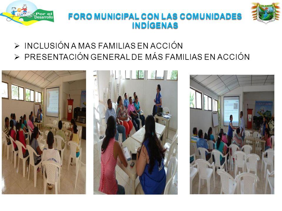 FORO MUNICIPAL CON LAS COMUNIDADES INDÍGENAS  INCLUSIÓN A MAS FAMILIAS EN ACCIÓN  PRESENTACIÓN GENERAL DE MÁS FAMILIAS EN ACCIÓN