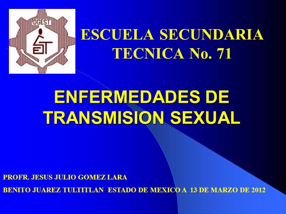 ENFERMEDADES DE TRANSMISION SEXUAL ESCUELA SECUNDARIA TECNICA No. 71 PROFR. JESUS JULIO GOMEZ LARA BENITO JUAREZ TULTITLAN ESTADO DE MEXICO A 13 DE MA